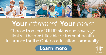 Your retirement. Your choice. Choose from our 3 RTIP plans and coverage limits - the most flexible retirement health insurance for the Ontario education community.